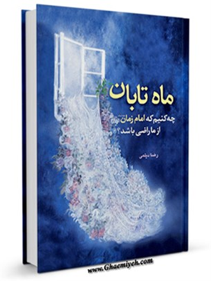 ماه تابان : چه کنیم که امام زمان ( عجل الله فرجه ) از ما راضی باشد ؟