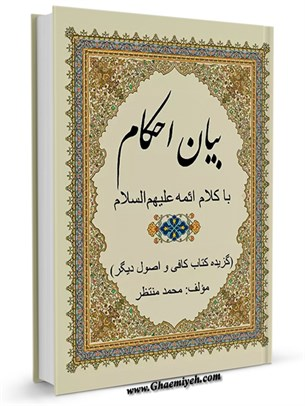 بیان احکام با کلام ائمه علیهم السلام : گزیده کتاب کافی و اصول دیگر