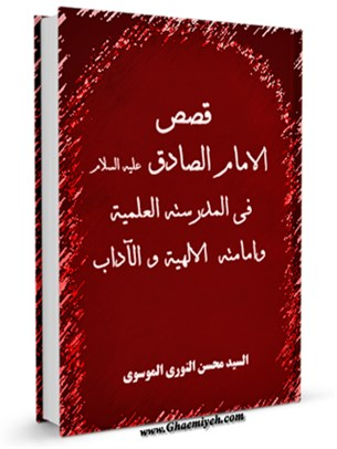 قصص الامام الصادق ( عليه السلام ) في مدرسته العلميه و امامته الالهيه و الآداب