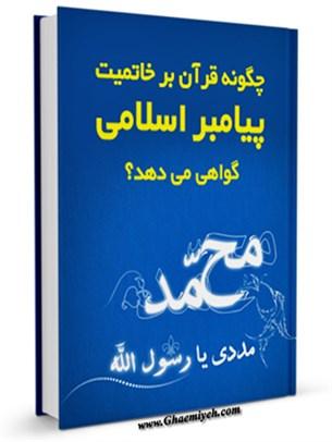 چگونه قرآن بر خاتمیت پیامبر اسلامی گواهی می دهد ؟