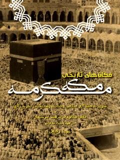 مکان های تاریخی مکه مکرمه (ضرورت حفظ آثار اسلامی و خیانت وهابیان در تخریب آنها)